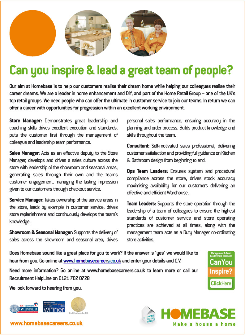 Could you inspire & lead a great team of people?  Homebase are currently looking for Store Managers, Sales Managers, Service Managers, Showroom & Seasonal Managers, Consultants, Ops Team Leaders and Team Leaders.  For more information call our Recruitment Helpline on 0121 702 0728 or click the link to visit www.homesbasecareers.co.uk